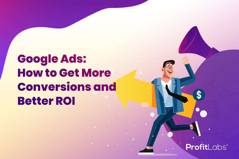 Google Ads: How to Get More Conversions and Better ROI
